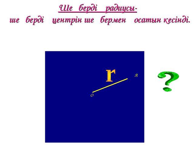 Шеңбердің радиусы- шеңбердің центрін шеңбермен қосатын кесінді. А О