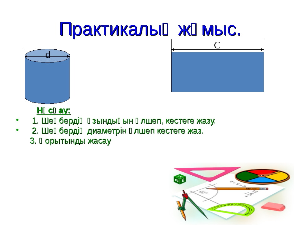 Практикалық жұмыс. Нұсқау: 1. Шеңбердің ұзындығын өлшеп, кестеге жазу. 2. Шең...