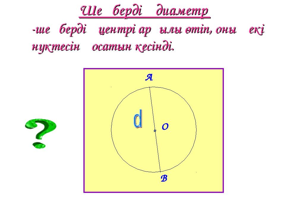 Шеңбердің диаметр -шеңбердің центрі арқылы өтіп, оның екі нүктесін қосатын ке...