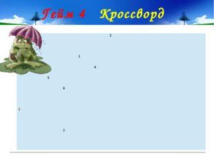 Гейм 4 Кроссворд 2 1 4 5 6 3 7