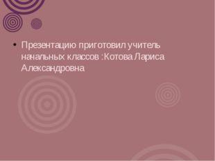 Презентацию приготовил учитель начальных классов :Котова Лариса Александровна