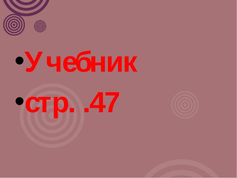 Учебник  стр. .47