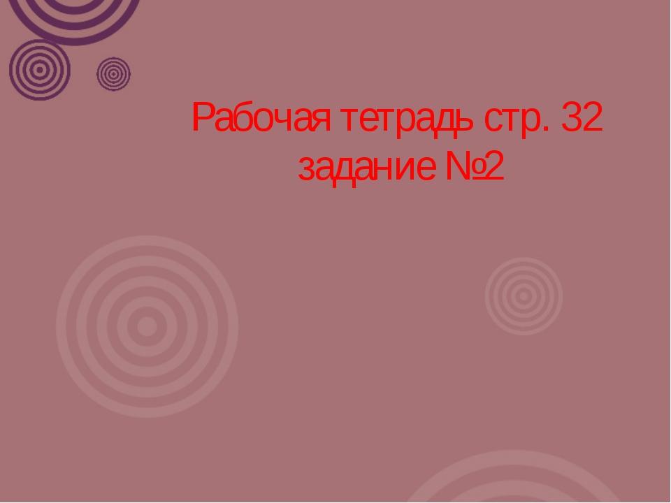 Рабочая тетрадь стр. 32  задание №2