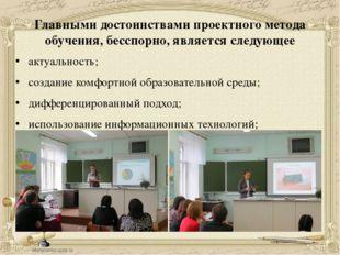 Главными достоинствами проектного метода обучения, бесспорно, является следую