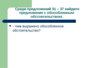 Среди предложений 31 – 37 найдите предложение с обособленным обстоятельством