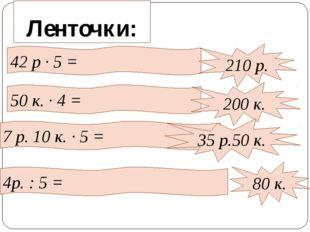 Ленточки: 42 р · 5 = 210 р. 50 к. · 4 = 200 к. 7 р. 10 к. · 5 = 35 р.50 к. 4р