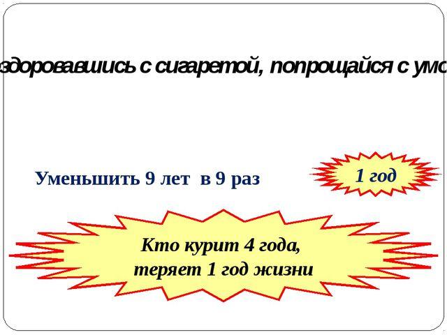 Уменьшить 9 лет в 9 раз 1 год Кто курит 4 года, теряет 1 год жизни Поздорова...