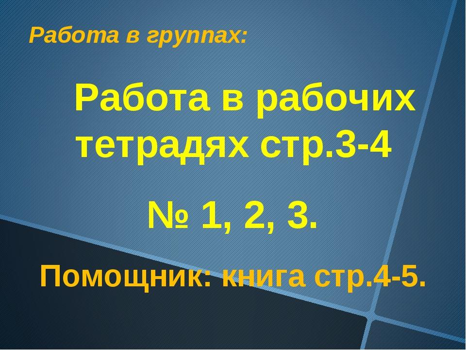 Работа в группах: Работа в рабочих тетрадях стр.3-4 № 1, 2, 3. Помощник: книг...