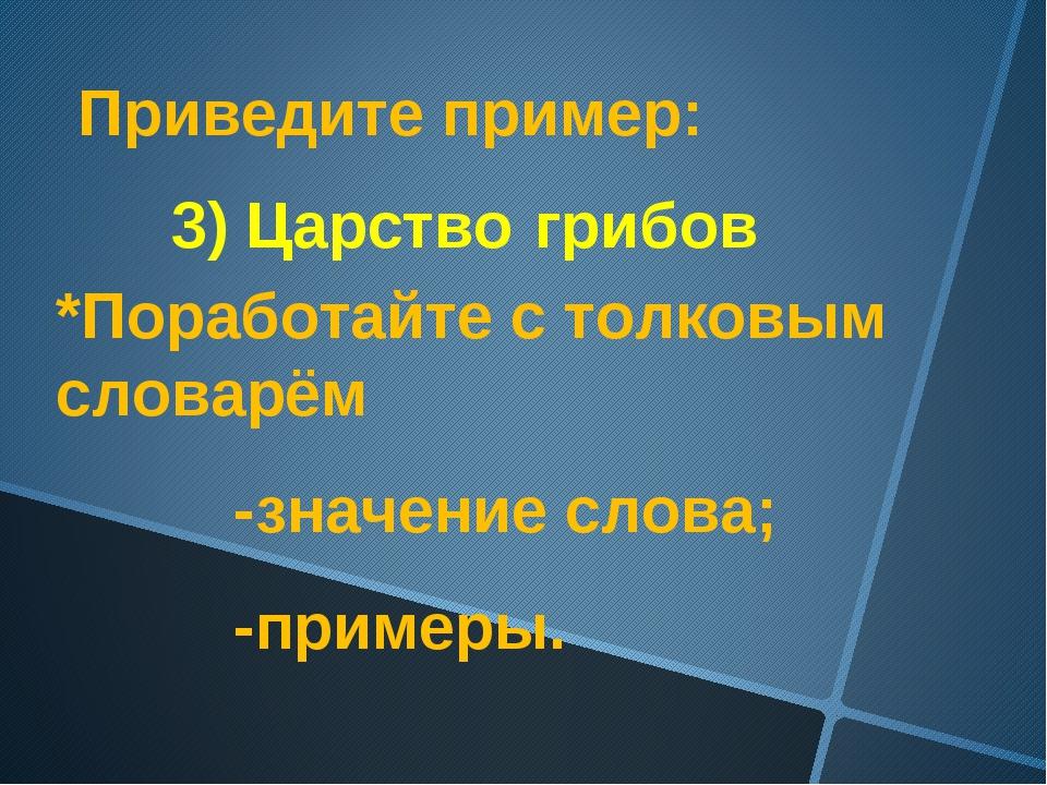 Приведите пример: 3) Царство грибов *Поработайте с толковым словарём -значени...