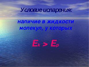Условие испарения: наличие в жидкости молекул, у которых Ek > Ep