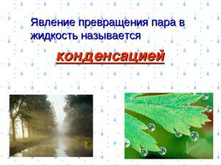 Явление превращения пара в жидкость называется конденсацией
