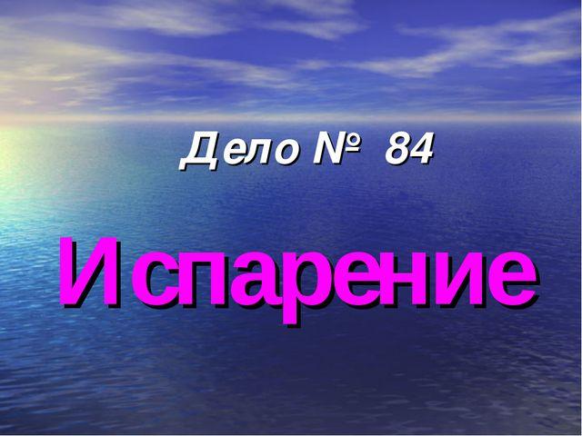 Дело № 84 Испарение