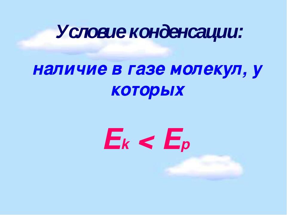 Условие конденсации: наличие в газе молекул, у которых Ek < Ep