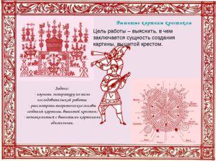 Вышитые картины крестиком Задачи: - изучить литературу по теме исследовательс