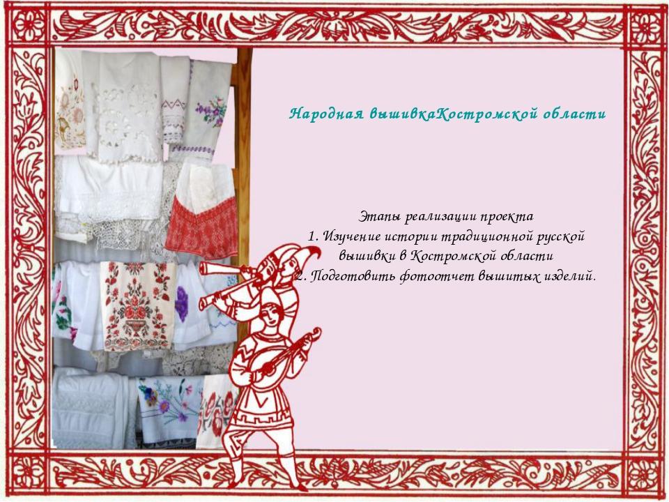 Народная вышивка Костромской области Этапы реализации проекта 1. Изучение ист...