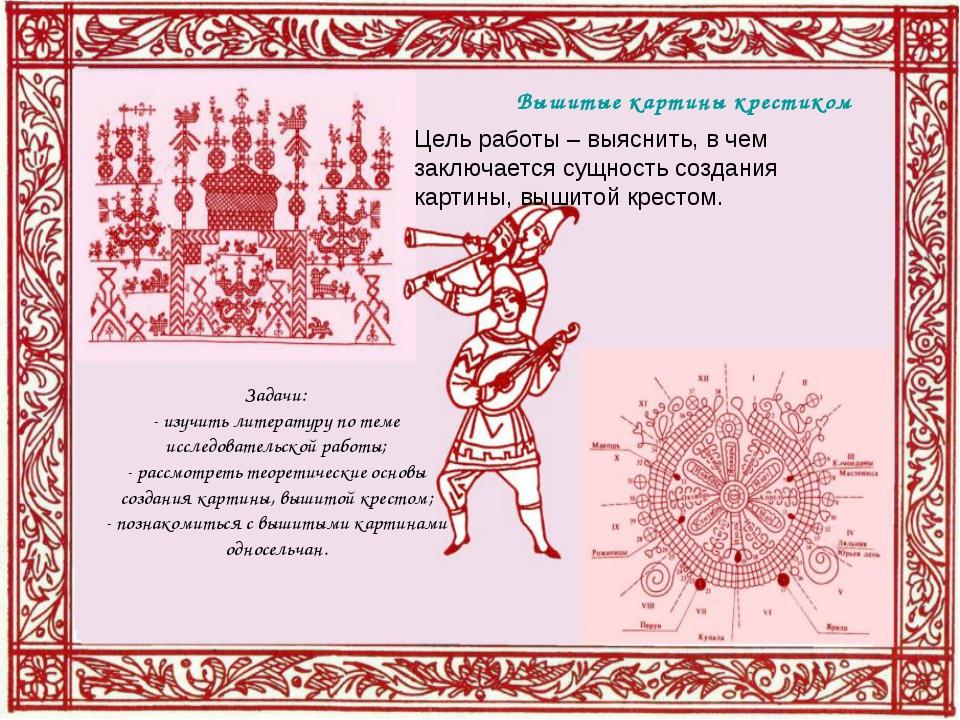 Вышитые картины крестиком Задачи: - изучить литературу по теме исследовательс...