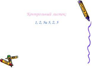 Контрольный листок: 1, 2, 5и 5, 2, 5
