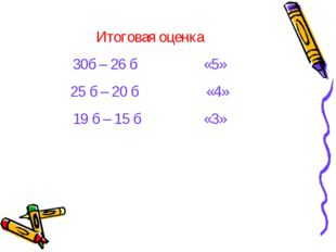 Итоговая оценка 30б – 26 б – оценка «5» 25 б – 20 б - оценка «4» 19 б – 15 б