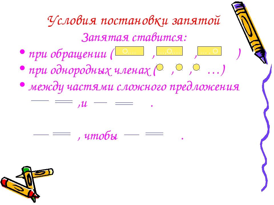 Условия постановки запятой Запятая ставится: при обращении ( , , ) при одноро...