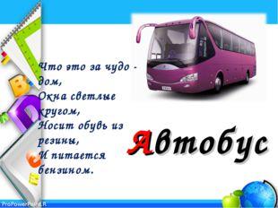 Автобус Что это за чудо - дом, Окна светлые кругом, Носит обувь из резины,