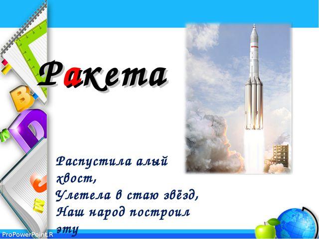 Ракета Распустила алый хвост, Улетела в стаю звёзд, Наш народ построил эту...