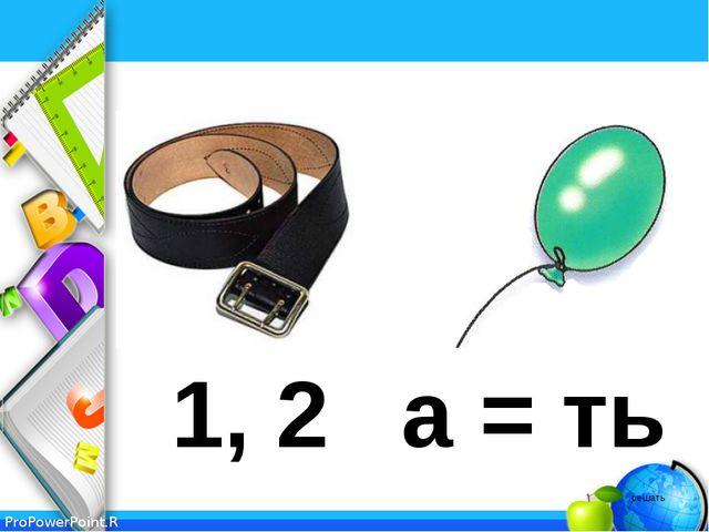 1, 2 а = ть решать ProPowerPoint.Ru