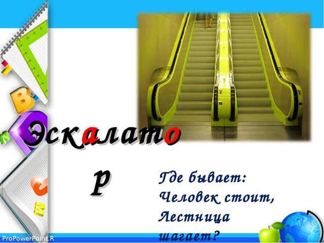 Эскалатор Где бывает: Человек стоит, Лестница шагает? ProPowerPoint.Ru