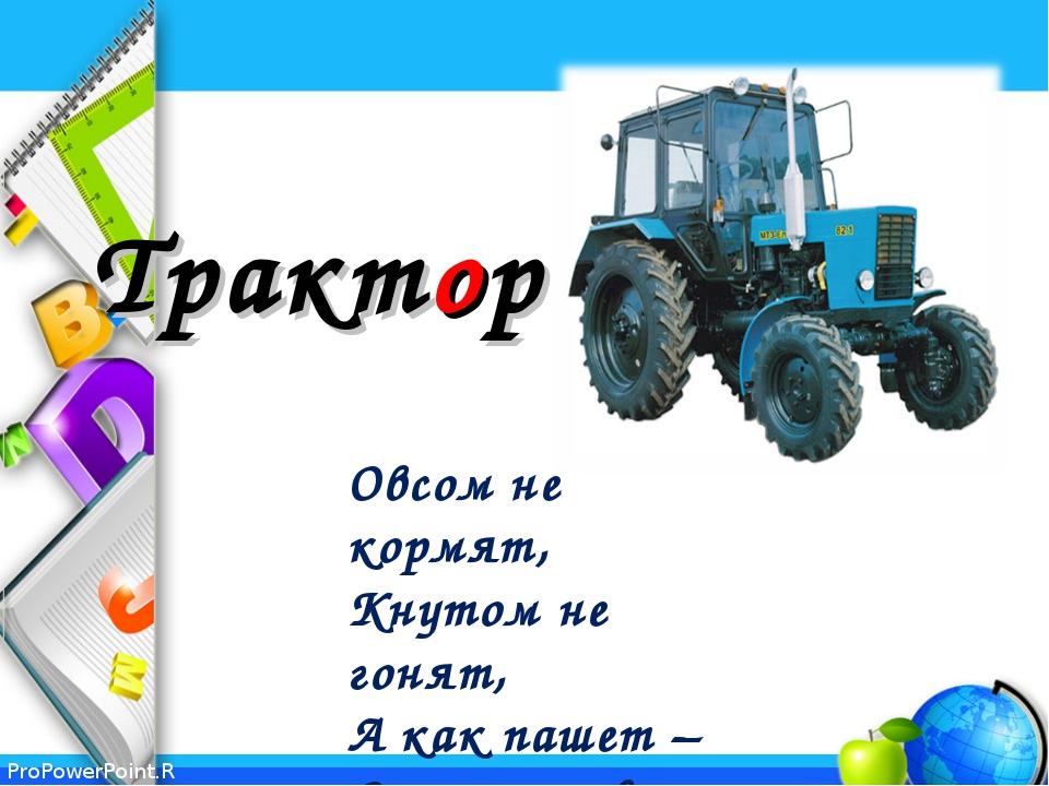 Трактор Овсом не кормят, Кнутом не гонят, А как пашет – Семь плугов тащит....