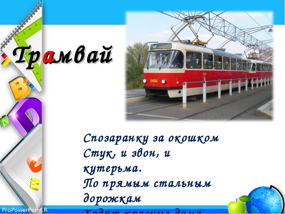 Трамвай Спозаранку за окошком Стук, и звон, и кутерьма. По прямым стальным...