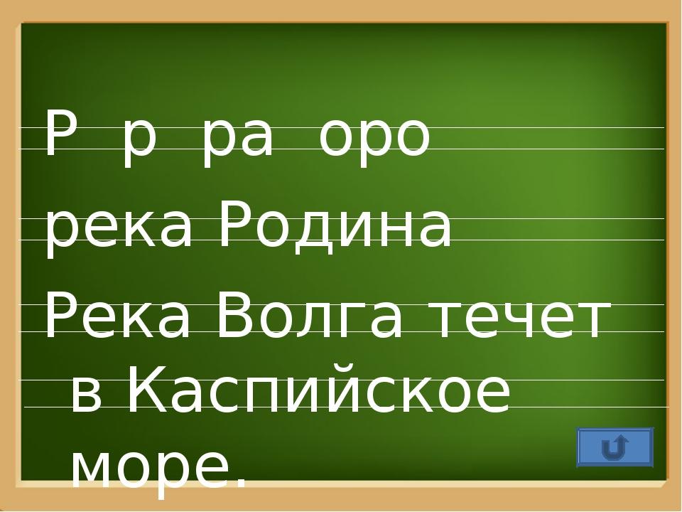 Р р ра оро река Родина Река Волга течет в Каспийское море. ProPowerPoint.Ru