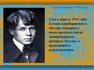 Сергей Есенин в 1918 году Уже в апреле 1918 года Есенин перебирается в Москву