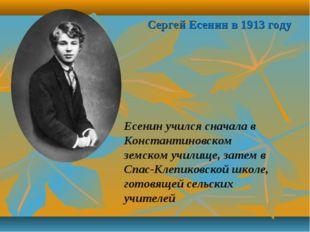 Сергей Есенин в 1913 году Есенин учился сначала в Константиновском земском уч