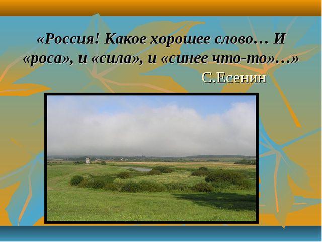 «Россия! Какое хорошее слово… И «роса», и «сила», и «синее что-то»…» С.Есенин