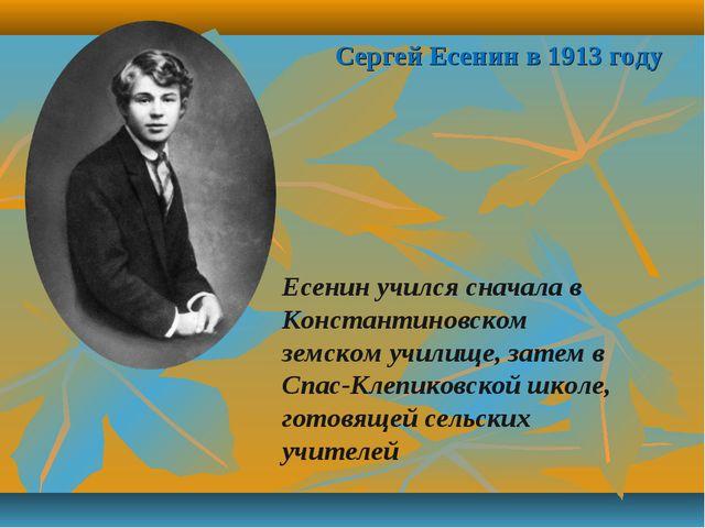 Сергей Есенин в 1913 году Есенин учился сначала в Константиновском земском уч...