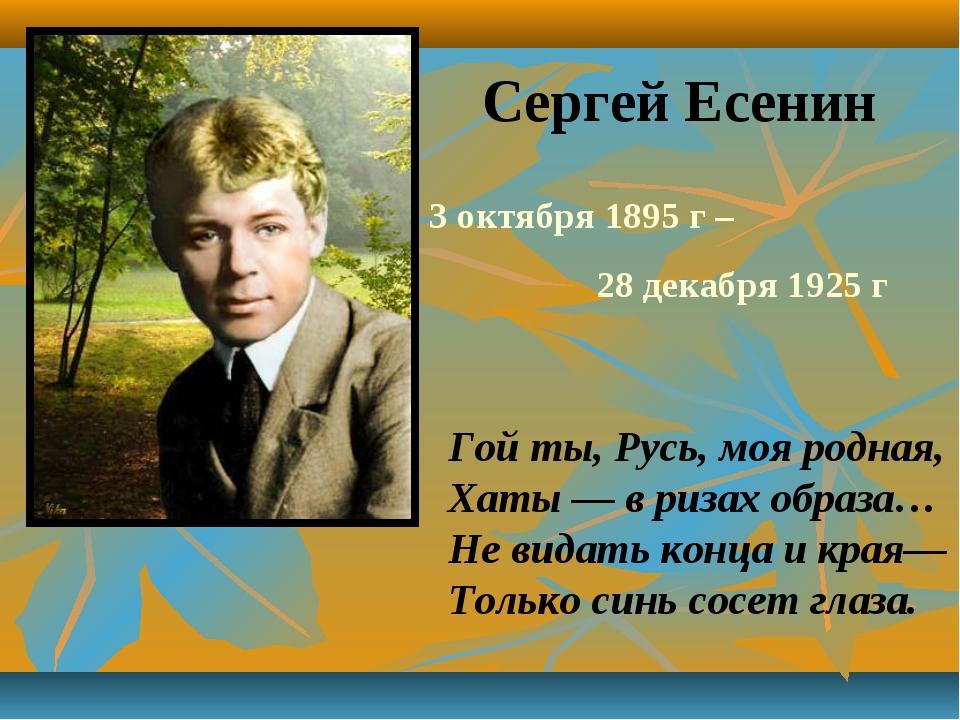 Сергей Есенин 3 октября 1895 г – 28 декабря 1925 г Гой ты, Русь, моя родная,...
