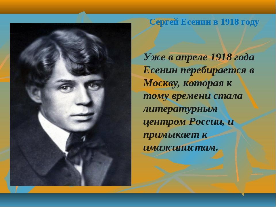 Сергей Есенин в 1918 году Уже в апреле 1918 года Есенин перебирается в Москву...