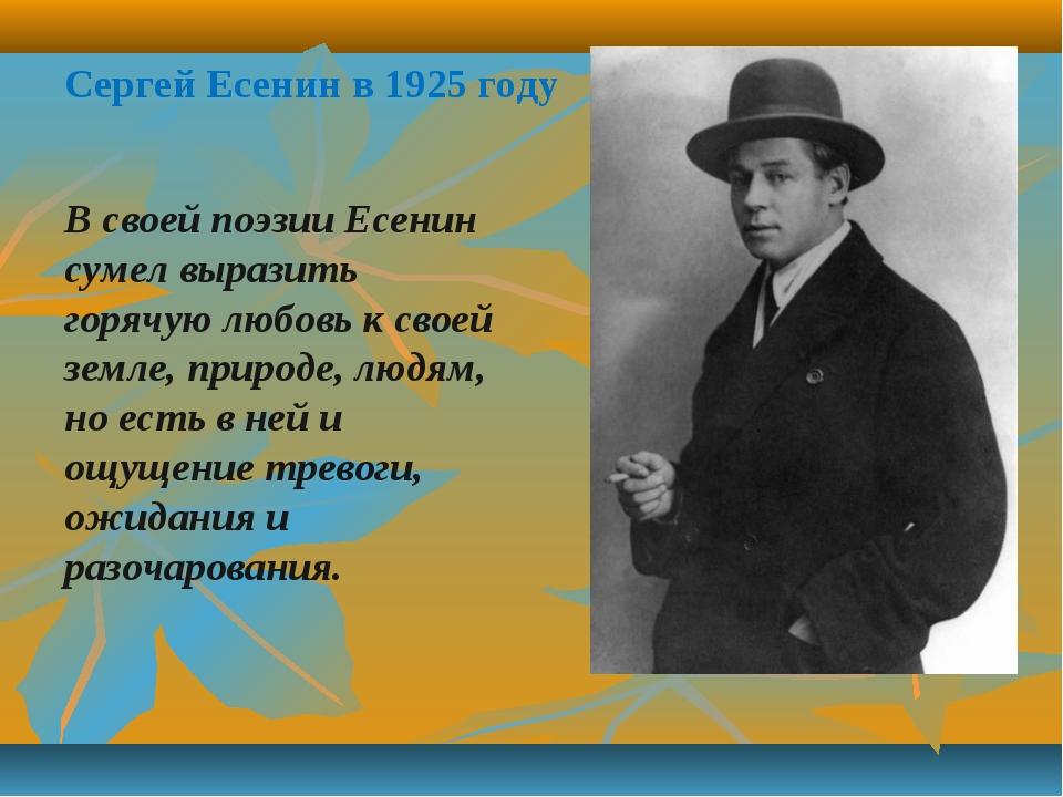 Сергей Есенин в 1925 году В своей поэзии Есенин сумел выразить горячую любовь...