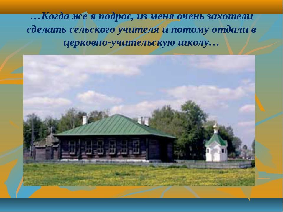 …Когда же я подрос, из меня очень захотели сделать сельского учителя и потому...