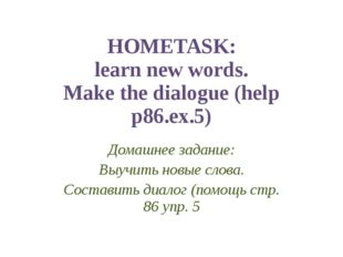 HOMETASK: learn new words. Make the dialogue (help p86.ex.5) Домашнее задание