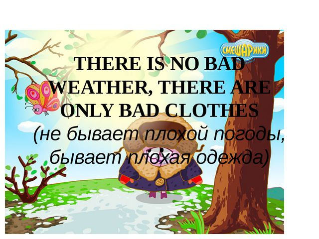 THERE IS NO BAD WEATHER, THERE ARE ONLY BAD CLOTHES (не бывает плохой погоды,...