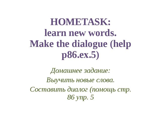 HOMETASK: learn new words. Make the dialogue (help p86.ex.5) Домашнее задание...