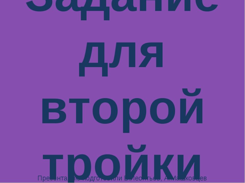 Задание для второй тройки Презентацию подготовили В.Леонтьев, А.Машковцев