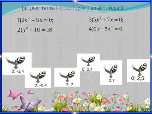 (дұрыс тапсаң құс әуеге қалықтайды!) 0; -1,4 0;7 0; -0,4 0; 0,4 0; 2,5 -7; 7