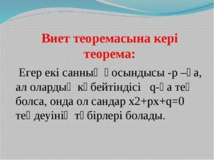 Виет теоремасына кері теорема: Егер екі санның қосындысы -p –ға, ал олардың
