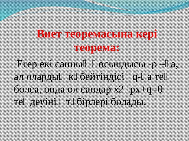 Виет теоремасына кері теорема: Егер екі санның қосындысы -p –ға, ал олардың...