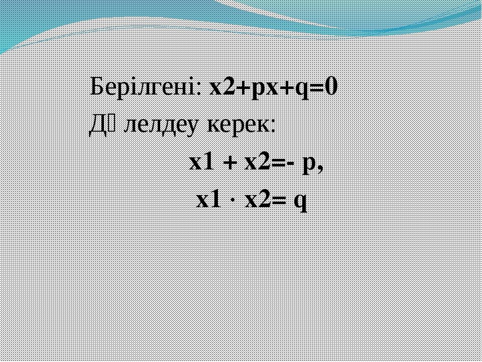 Берілгені: x2+px+q=0 Дәлелдеу керек: х1 + х2=- p, х1  х2= q
