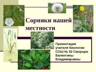 Сорняки нашей местности Презентация учителя биологии СОШ № 52 Сморщок Валенти