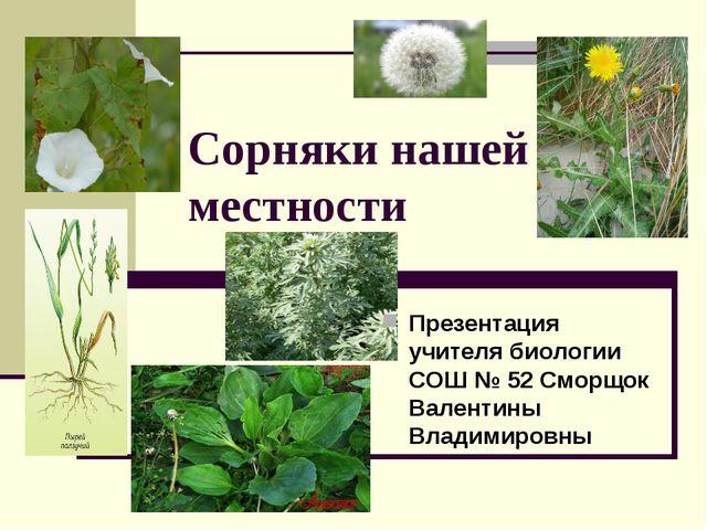 Сорняки нашей местности Презентация учителя биологии СОШ № 52 Сморщок Валенти...