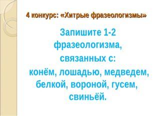 4 конкурс: «Хитрые фразеологизмы» Запишите 1-2 фразеологизма, связанных с: ко