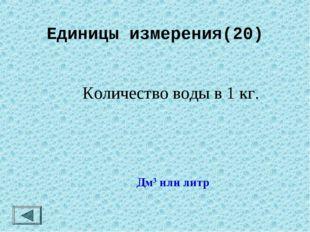 Единицы измерения(20)  Количество воды в 1 кг. Дм3 или литр